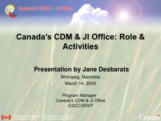 Canada's CDM & JI Office: Role & Activities Presentation by Jane Desbarats Winnipeg, Manitoba