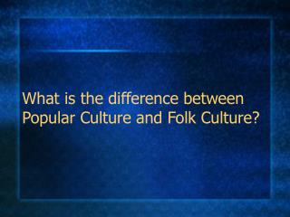 What is the difference between Popular Culture and Folk Culture?