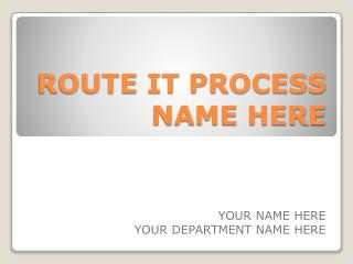 ROUTE IT PROCESS NAME HERE