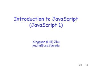 Introduction to JavaScript (JavaScript 1) Xingquan (Hill) Zhu xqzhu@cse.fau