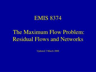 EMIS 8374  The Maximum Flow Problem: Residual Flows and Networks Updated 3 March 2008