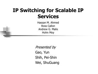IP Switching for Scalable IP Services Hassan M. Ahmed Ross Callon Andrew G. Malis Hohn Moy