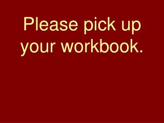 Please pick up your workbook.