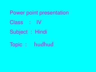Power point presentation Class    :    IV Subject  :  Hindi Topic  :      hudhud