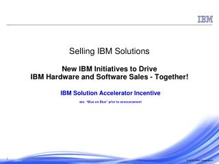 Selling IBM Solutions New IBM Initiatives to Drive  IBM Hardware and Software Sales - Together!