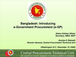 Bangladesh: Introducing  e-Government Procurement (e-GP) Abdus Sobhan Sikder Secretary, IMED, MOP