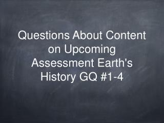 Questions About Content  on Upcoming Assessment Earth's History GQ #1-4
