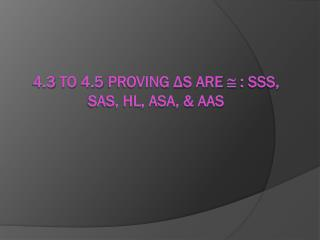 4.3 to 4.5 Proving  Δ s are    : SSS, SAS, HL, ASA, & AAS