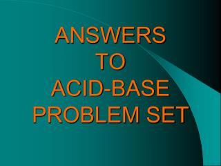 ANSWERS  TO  ACID-BASE PROBLEM SET