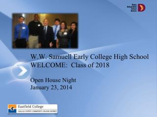 W.W. Samuell Early College High School WELCOME:  Class of 2018 Open House Night  January 23, 2014