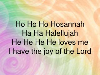 Ho Ho Ho Hosannah Ha Ha Halellujah He He He He loves me I have the joy of the Lord