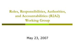 Roles, Responsibilities, Authorities, and Accountabilities (R2A2)  Working Group
