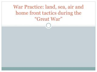 "War Practice: land, sea, air and home front tactics during the ""Great War"""
