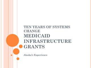TEN YEARS OF SYSTEMS CHANGE MEDICAID INFRASTRUCTURE GRANTS