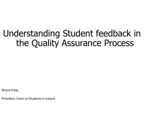 Understanding Student feedback in the Quality Assurance Process Shane Kelly,