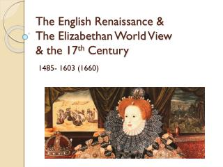 The English Renaissance & The Elizabethan World View & the 17 th  Century