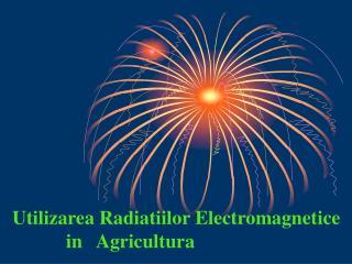 Utilizarea Radiatiilor Electromagnetice            in   Agricultura
