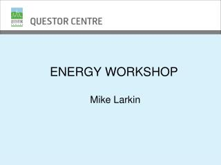 ENERGY WORKSHOP  Mike Larkin