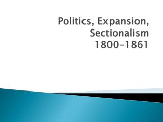 Politics, Expansion, Sectionalism 1800-1861