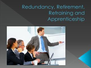 Redundancy, Retirement, Retraining and Apprenticeship