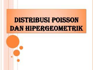 DISTRIBUSI POISSON DAN HIPERGEOMETRIK