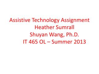 Assistive Technology Assignment 	Heather Sumrall Shuyan  Wang, Ph.D. 	IT 465 OL – Summer 2013