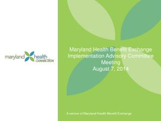 Maryland Health Benefit Exchange Implementation Advisory Committee Meeting August 7, 2014
