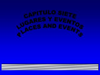 CAPITULO SIETE LUGARES Y EVENTOS PLACES AND EVENTS
