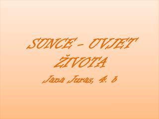 SUNCE - UVJET ŽIVOTA  Jana Juras, 4.  b