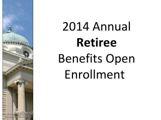 2014 Annual  Retiree Benefits Open Enrollment