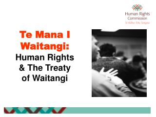 Te Mana I Waitangi: Human Rights & The Treaty of Waitangi