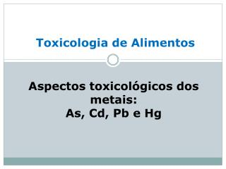 Aspectos toxicológicos dos metais: As, Cd,  Pb  e Hg