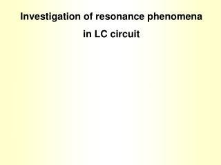 Investigation of resonance phenomena in LC circuit