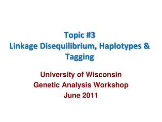 Topic #3 Linkage Disequilibrium,  Haplotypes  & Tagging