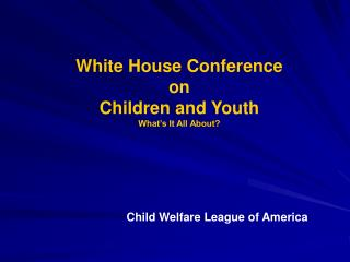 White House Conference  on  Children and Youth What s It All About
