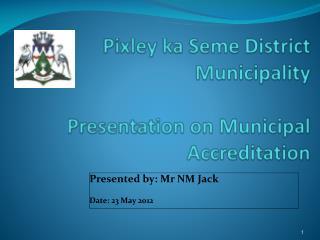 Pixley ka Seme  District Municipality Presentation on Municipal Accreditation