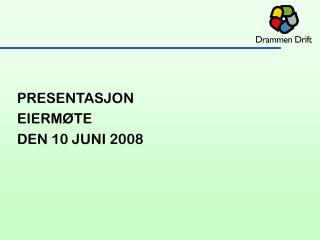 PRESENTASJON  EIERMØTE   DEN 10 JUNI 2008