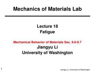 Lecture 18 Fatigue Mechanical Behavior of Materials Sec. 9.6-9.7  Jiangyu Li