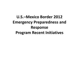 U.S.–Mexico Border 2012 Emergency Preparedness and Response Program Recent Initiatives
