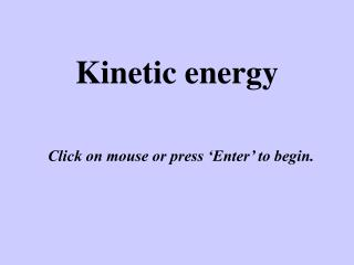 Kinetic energy Click on mouse or press 'Enter' to begin.