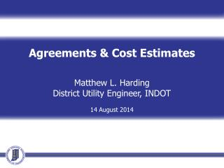 Agreements & Cost Estimates Matthew L. Harding District Utility Engineer, INDOT 14 August 2014