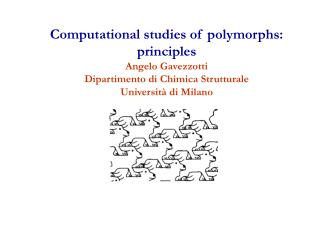 Computational studies of polymorphs: principles Angelo Gavezzotti