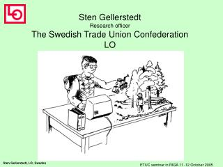 Sten Gellerstedt Research officer The Swedish Trade Union Confederation LO