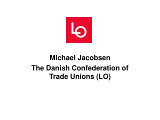 Michael Jacobsen The Danish Confederation of Trade Unions (LO)