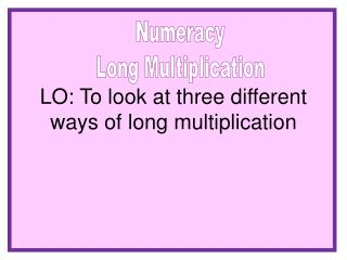 LO: To look at three different ways of long multiplication