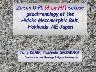 Zircon U-Pb  (& Lu-Hf)  isotope geochronology of the  Hidaka Metamorphic Belt,  Hokkaido, NE Japan