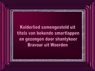 Kolderlied samengesteld uit  titels van bekende smartlappen  en gezongen door shantykoor Bravour uit Woerden