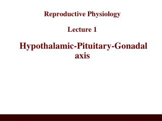 Reproductive Physiology  Lecture 1  Hypothalamic-Pituitary-Gonadal axis