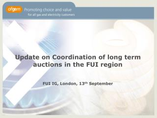 Update on Coordination of long term auctions in the FUI region FUI IG, London, 13 th  September