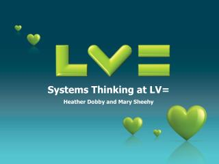 Systems Thinking at LV= Heather Dobby and Mary Sheehy